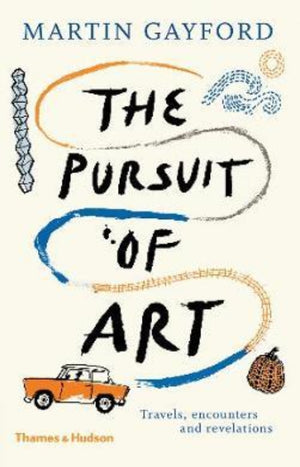 The Pursuit of Art : Travels, Encounters and Revelations