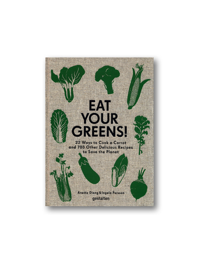 Eat Your Greens! : 22 Ways to Cook a Carrot and 788 Other Delicious Recipes to Save the Planet