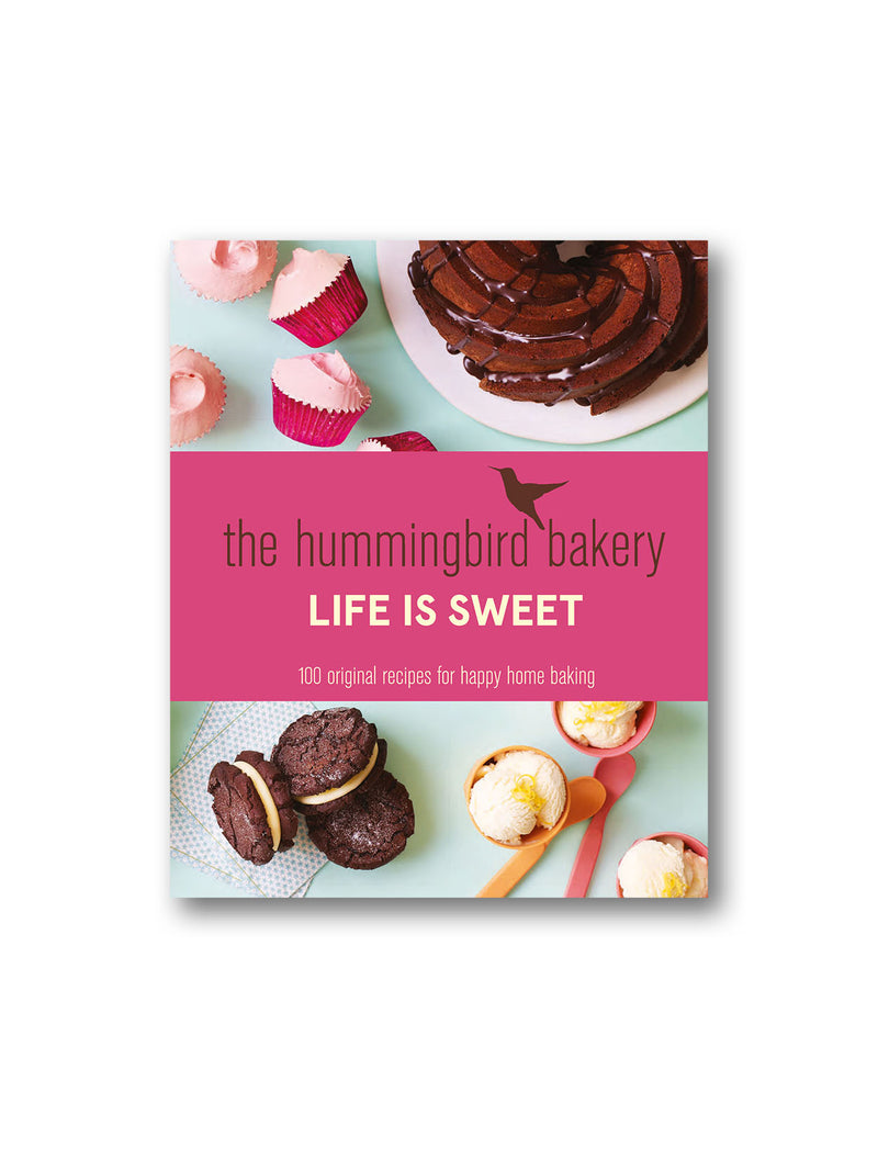 The Hummingbird Bakery Life is Sweet : 100 Original Recipes for Happy Home Baking