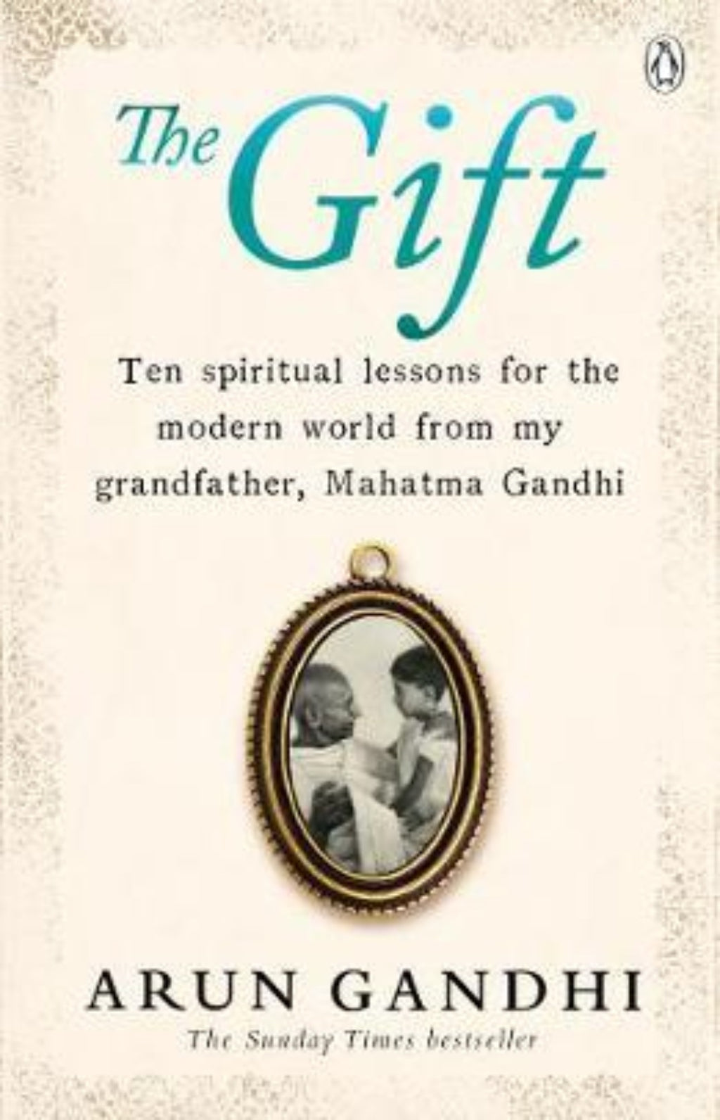 The Gift : Ten spiritual lessons for the modern world from my Grandfather, Mahatma Gandhi