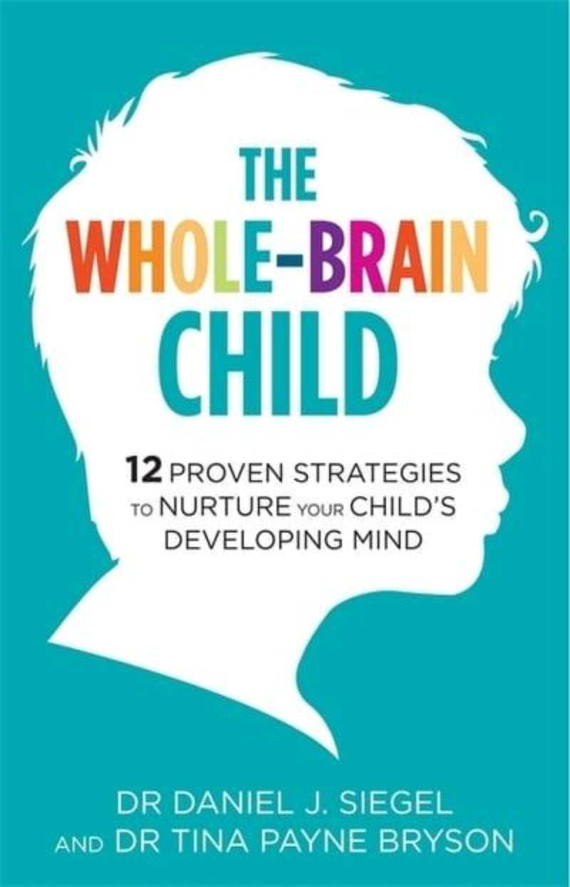 The Whole-Brain Child : 12 Proven Strategies to Nurture Your Child's Developing Mind