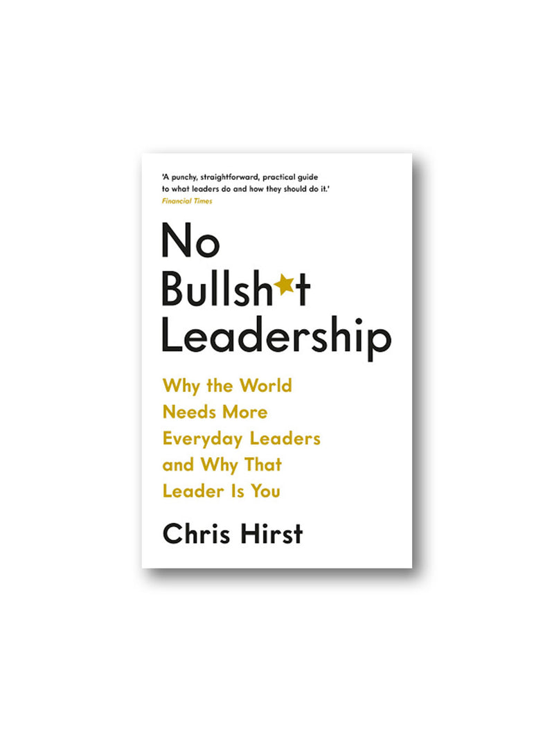 No Bullsh*t Leadership : Why the World Needs More Everyday Leaders and Why That Leader Is You