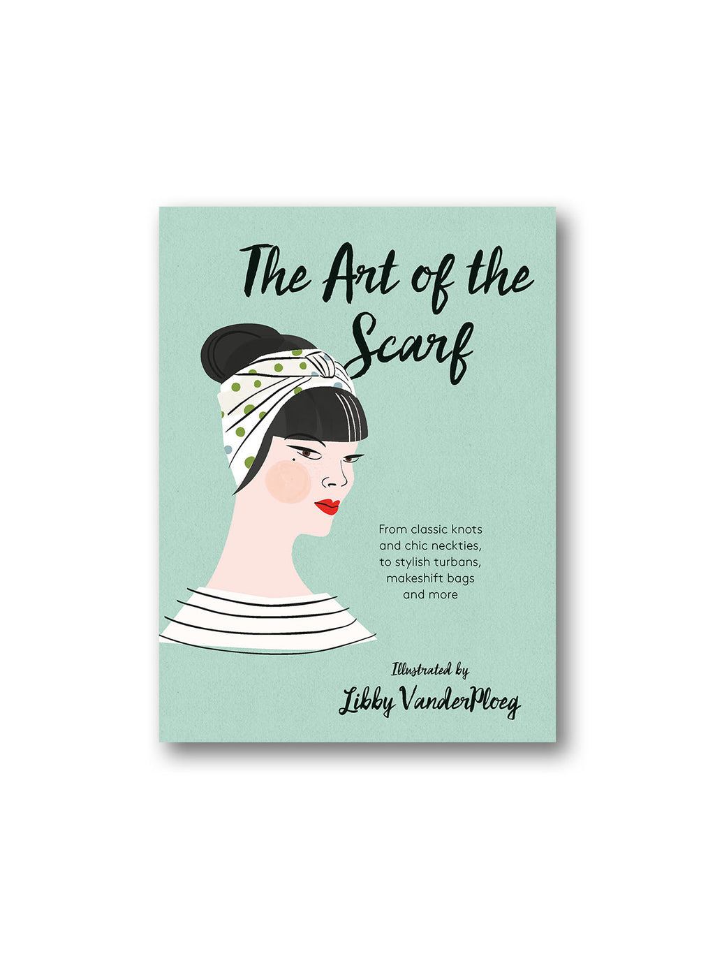 The Art of the Scarf : From Classic Knots and Chic Neckties, to Stylish Turbans, Bags and More