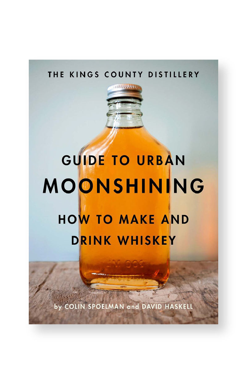 The Kings County Distillery Guide to Urban Moonshining - How to Make and Drink Whiskey