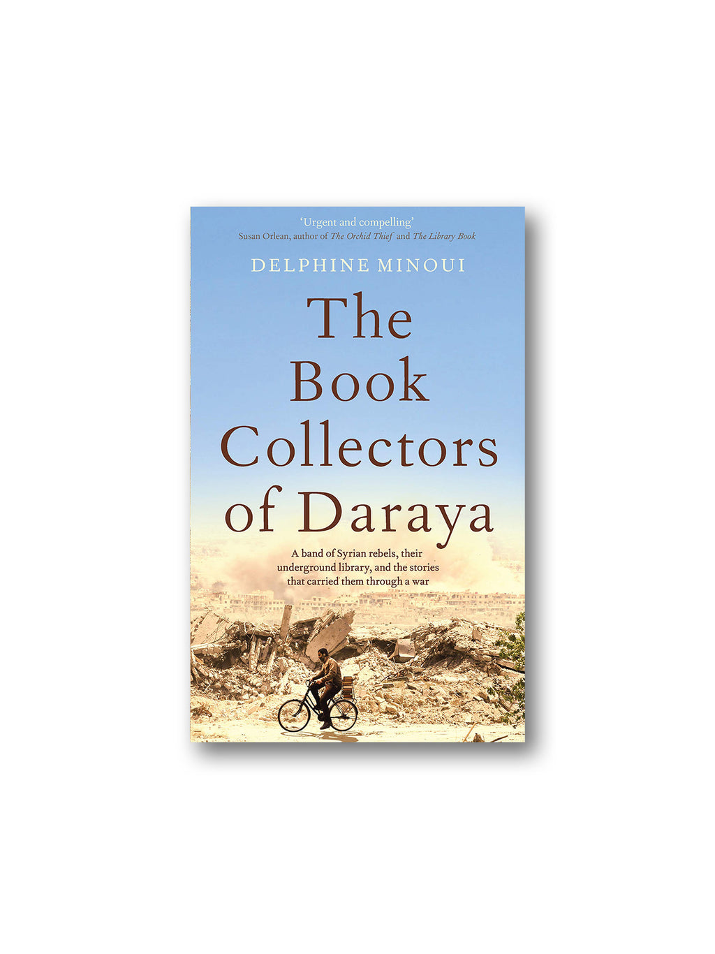 The Book Collectors of Daraya : A Band of Syrian Rebels, Their Underground Library, and the Stories that Carried Them Through a War