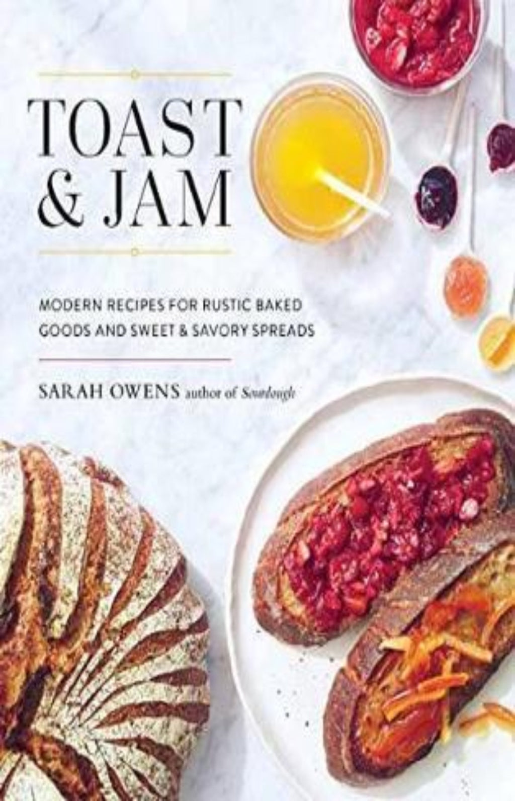 Toast And Jam : Modern Recipes for Rustic Baked Goods and Sweet and Savory Spreads