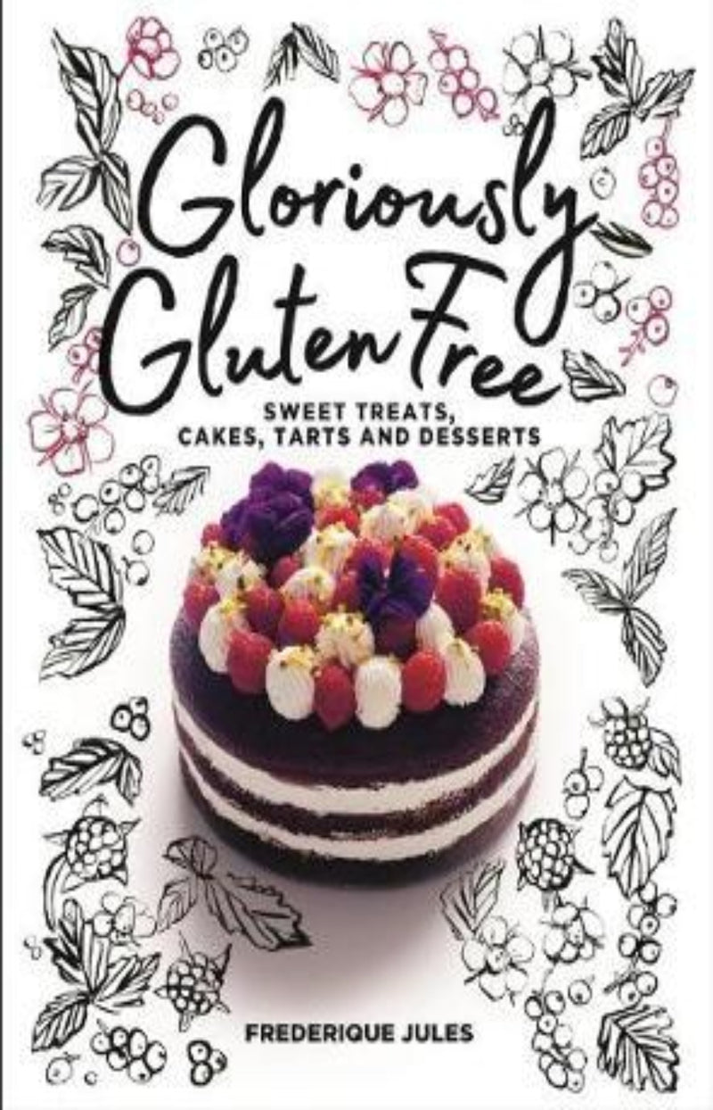 Gloriously Gluten Free : Sweet Treats, Cakes, Tarts and Desserts