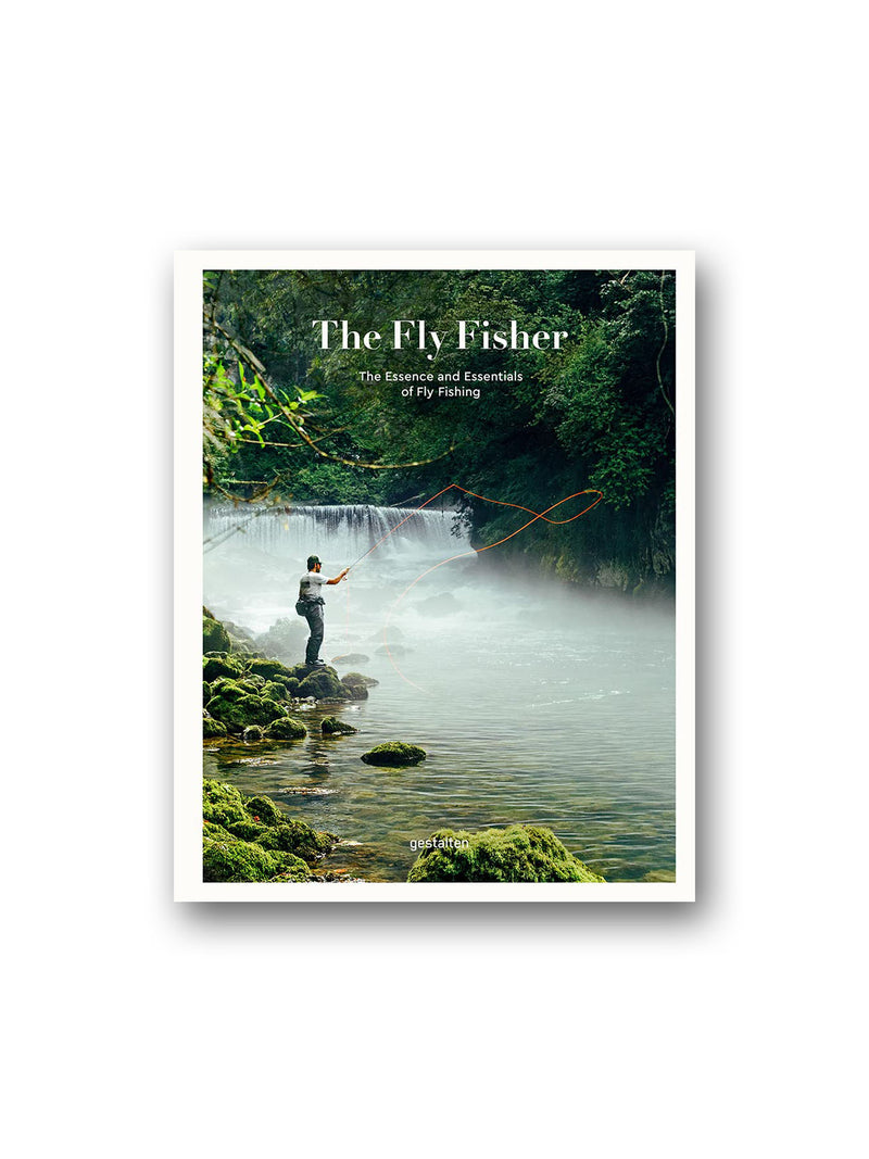 The Fly Fisher : The Essence and Essentials of Fly Fishing