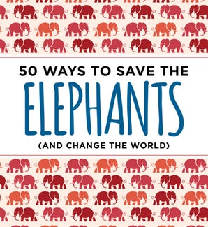 50 Ways to Save the Elephants (and change the world)