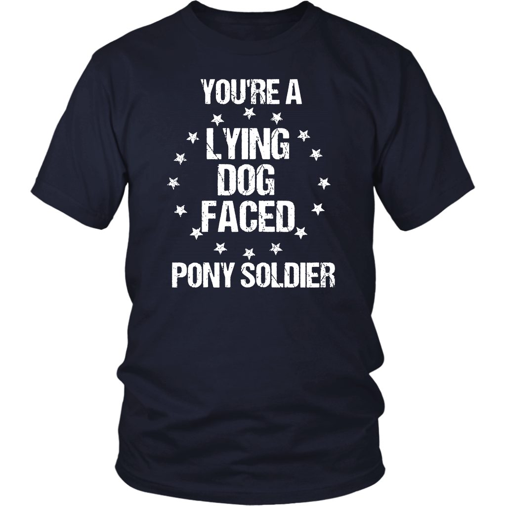 Funny Sarcasm Quote You're A Lying Dog Faced Pony Soldier T-Shirt