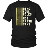 BANG FOUL POLES NOT TRASH CANS TSHIRT