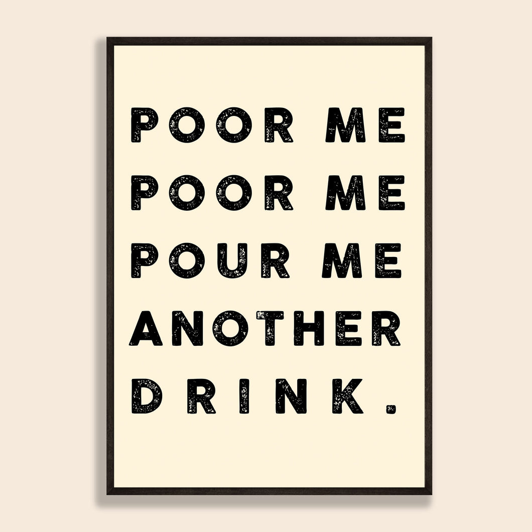 Poor Me, Poor Me, Pour Me Another Drink Print