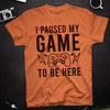 T-shirt - I Paused My Game To Be Here - Gamer T-shirt - Geek T-shirt - Funny T-shirt - 6007