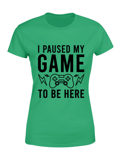 Women T-shirt - I Paused My Game To Be Here - Gamer T-shirt - Geek T-shirt - Funny T-shirt - 6631