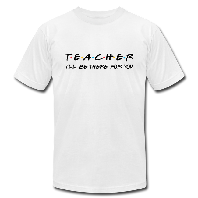 Ill Be There For You Teacher Unisex Jersey T-Shirt by Bella + Canvas w/Logo on Chest - MY TEE USA
