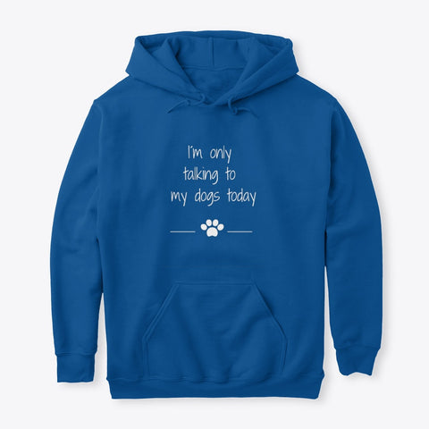 I´m Only Talkin To My Dogs Today Sweatshirt