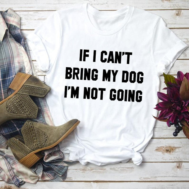 If I Can't Bring my Dog I'm not Going T-shirt