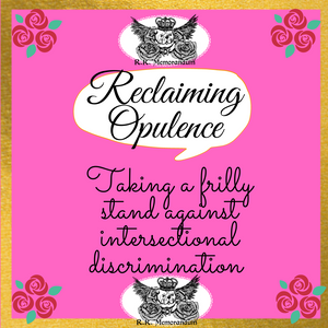 Reclaiming Opulence: Taking a frilly stand against intersectional discrimination!