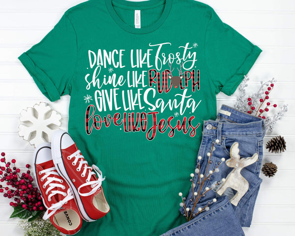 Dance like Frosty, Shine like rudolph, give like santa, love like jesus HIGH HEAT screen print transfer