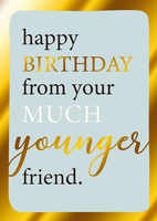 Birthday Greeting Card - Happy Birthday From Your Much Younger Friend