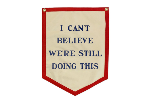 I Can't Believe We're Still Doing This Camp Flag