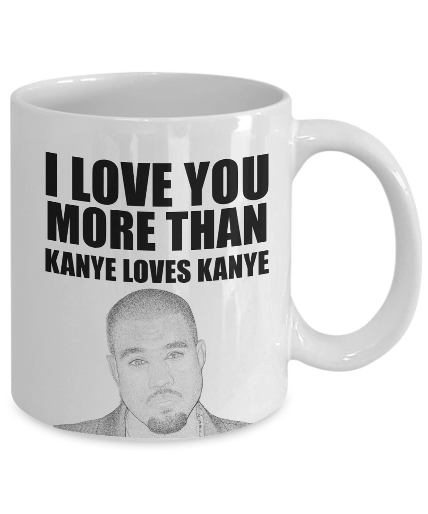 I Love You More Than Kanye Loves Kanye | Funny Mug | Valentine Mug | Valentine Gift | Gifts For Her and Him | Girlfriend and Wife Gift | Boyfriend and Husband Gift | 11oz or 15oz