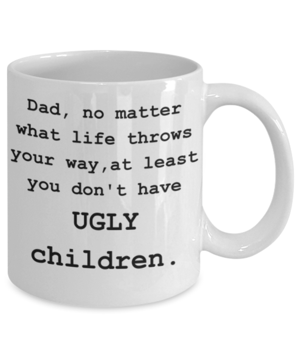 Dad, You Don't Have Ugly Children-Funny Coffee Mug-Father's Day/Birthday/Christmas/Holiday Present Idea From Daughter or Son