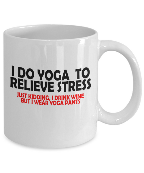 I Do Yoga To Relieve Stress, Just Kidding I Drink Wine But Wear Yoga Pants Funny Mug | Funny Gift For Wine Lovers | Funny Gift For Her | 15oz or 11oz