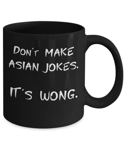 Don't Make Asian Jokes It's Wong Coffee or Tea Mug | Funny and Unique Gifts | Gag Gift for Men or Women | Stocking Stuffer