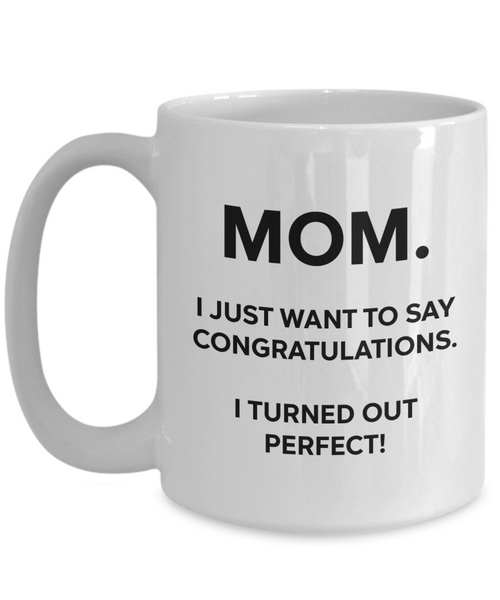 Mom, Congratulations, I'm Perfect Funny Mug | Mother Gift | Mom Gift | 11oz or 15oz