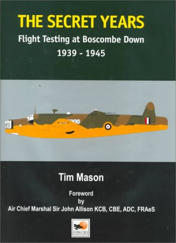 The  Secret Years: Flight Testing at Boscombe Down 1939-1945 Mason, Tim and Howley, David