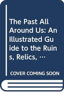 The Past All Around Us: An Illustrated Guide to the Ruins, Relics, Monuments, Castles, Cathedrals, Historic Buildings and Industrial Landmarks of Britain [Paperback] Reader's Digest Association