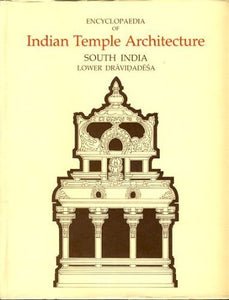 Encyclopaedia of Indian Temple Architecture: South India, Lower Dravidadesa v.1: South India, Lower Dravidadesa Vol 1 Meister, Michael W. and Dhaky, M. A.
