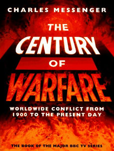 The Century of Warfare: Worldwide Conflict from 1900 to the Present Day Messenger, Charles