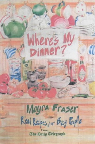 Where's My Dinner?: Real Recipes for Busy People from the Daily Telegraph Fraser, Moyra