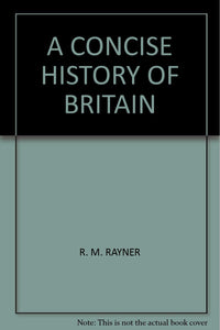 A CONCISE HISTORY OF BRITAIN [Hardcover] R. M. RAYNER