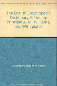 The English Encyclopedic Dictionary. Edited by Principal A. M. Williams, etc. With plates [Unknown Binding] Alexander Malcolm Williams