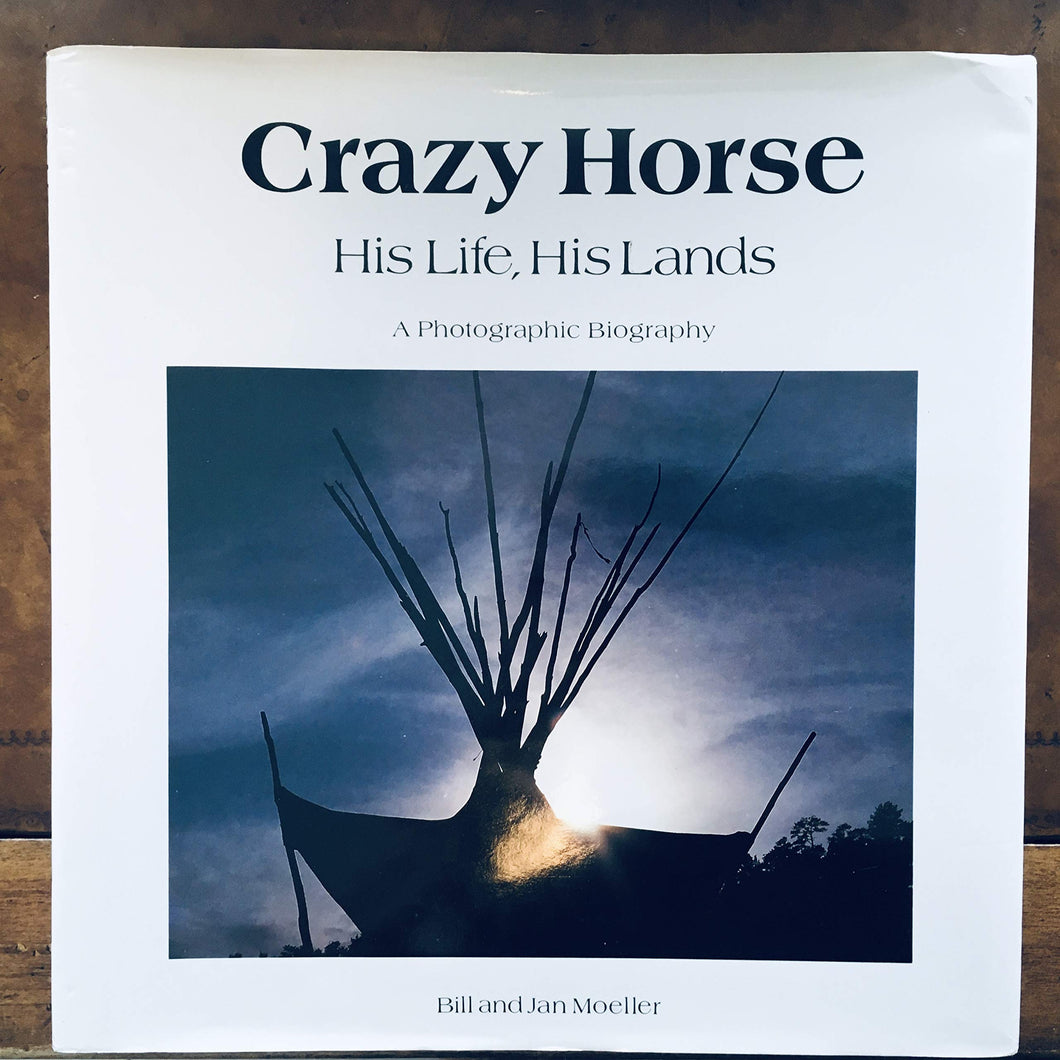 Crazy Horse, His Life, His Lands: A Photographic Biography Moeller, Bill and Moeller, Jan