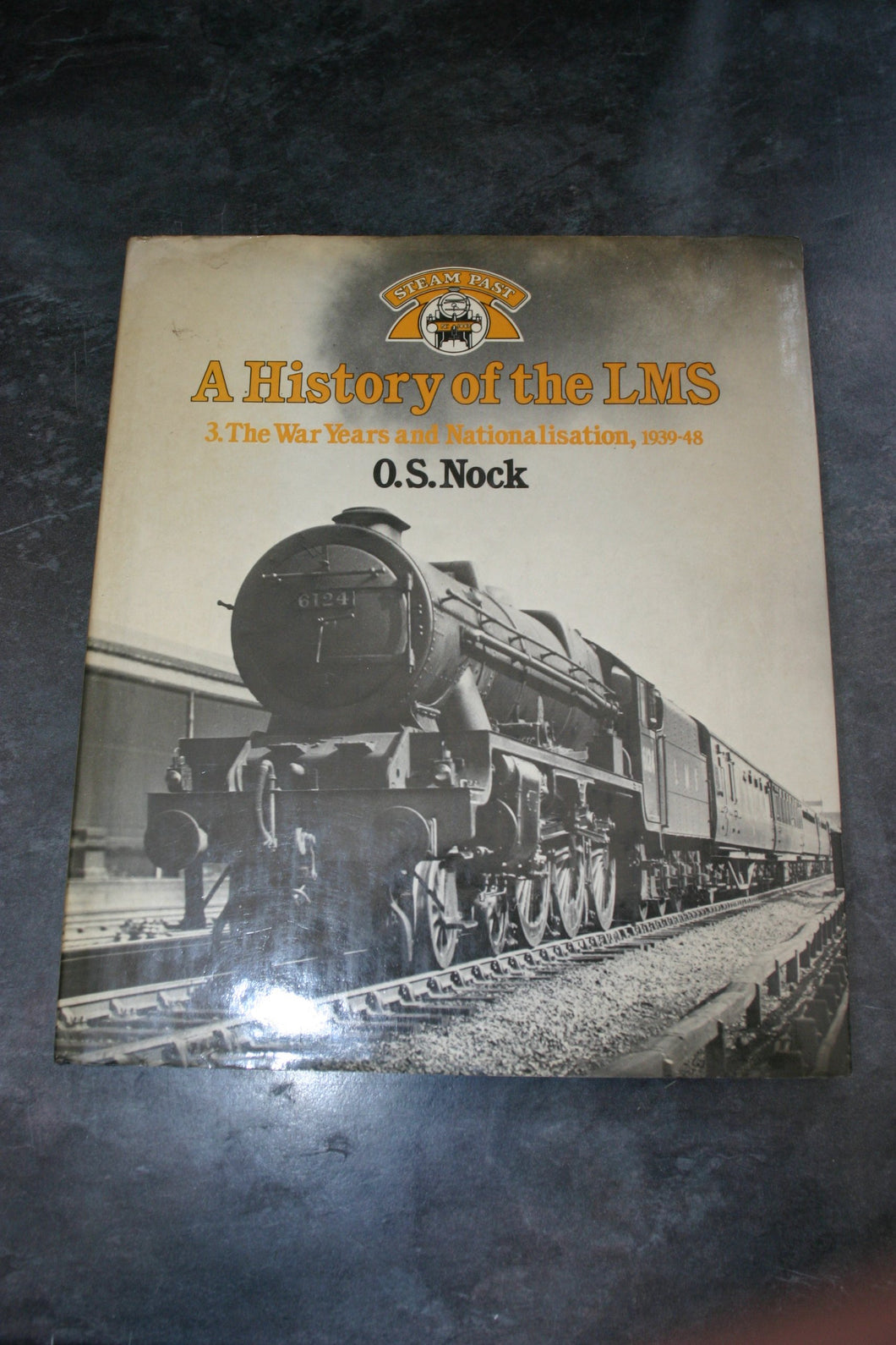 A History of the LMS London, Midland and Scottish Railway, Volume 3: The War Years and Nationalisation, 1939-48 (Steam Past Series): 3 Nock, O. S.