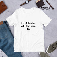I wish I could But I Don't Want To | Premium Short-Sleeve T-Shirt | Soft & Comfortable | Unisex