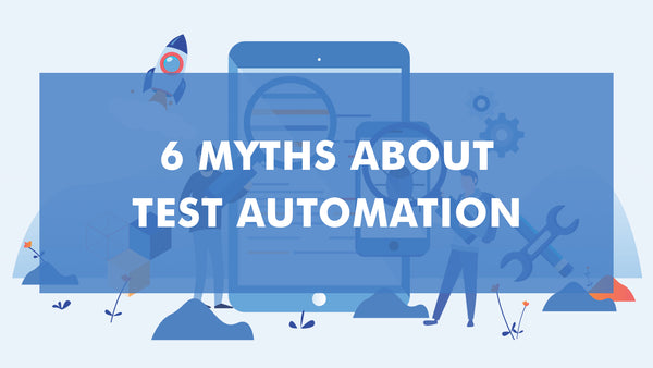 6 Myths About Test Automation