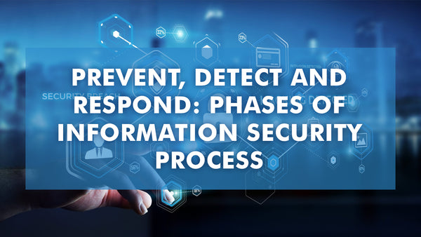 Prevent, Detect and Respond: Phases of Information Security Process