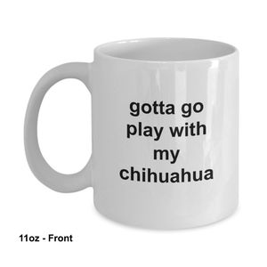 Gotta Go Play With My Chihuahua 11oz / 15oz Coffee Mug
