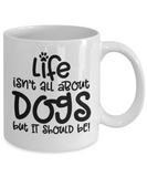 Life isn't all about dogs Coffee Mug 11oz / 15oz Gift for dog dad or mom