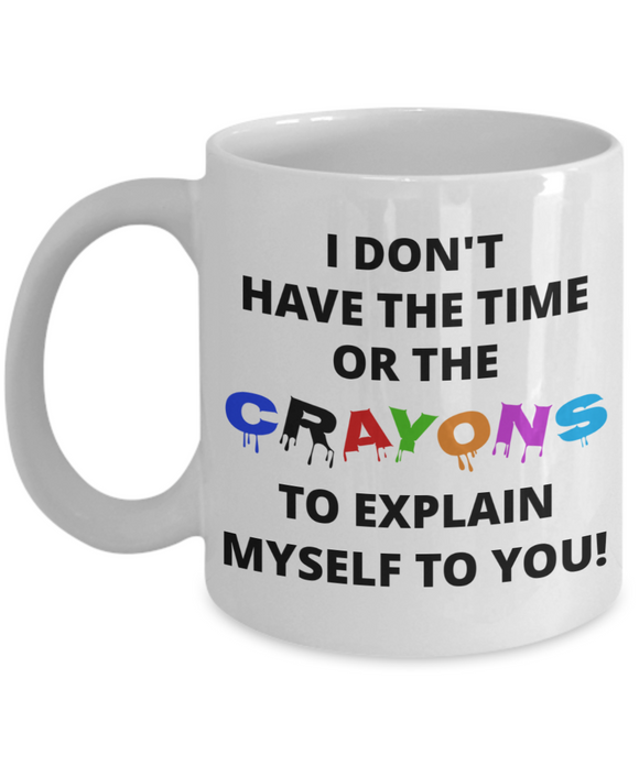 Don't have the time or crayons to explain myself sarcastic funny coffee mug