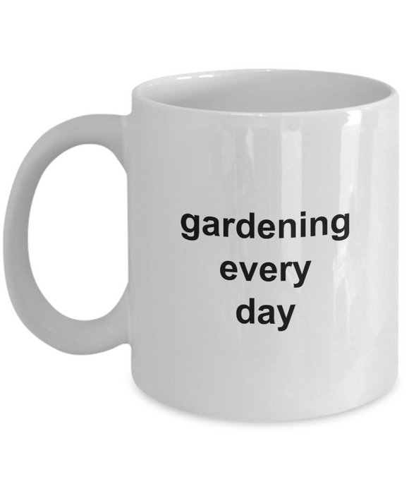Gardening Every Day Coffee Mug 11oz / 15oz Gift for Him and Her