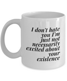 I Don't Hate You I'm Just Not Very Excited About Your Existence | Antisocial Sarcastic Cynical Coffee Mug