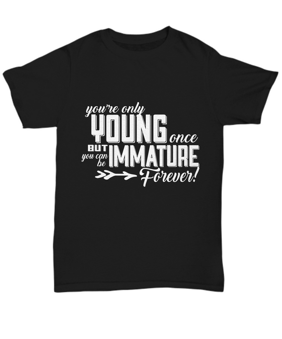You're Only Young Once But You can Be Immature Forever - Funny T-shirt