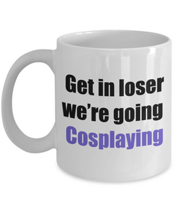 Get in loser we're going cosplaying coffee mug