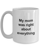 Mothers Day Mug - My Mom Was Right About Everything - Unique Mom Gift for Women, Friend, Mother, Grand Mom
